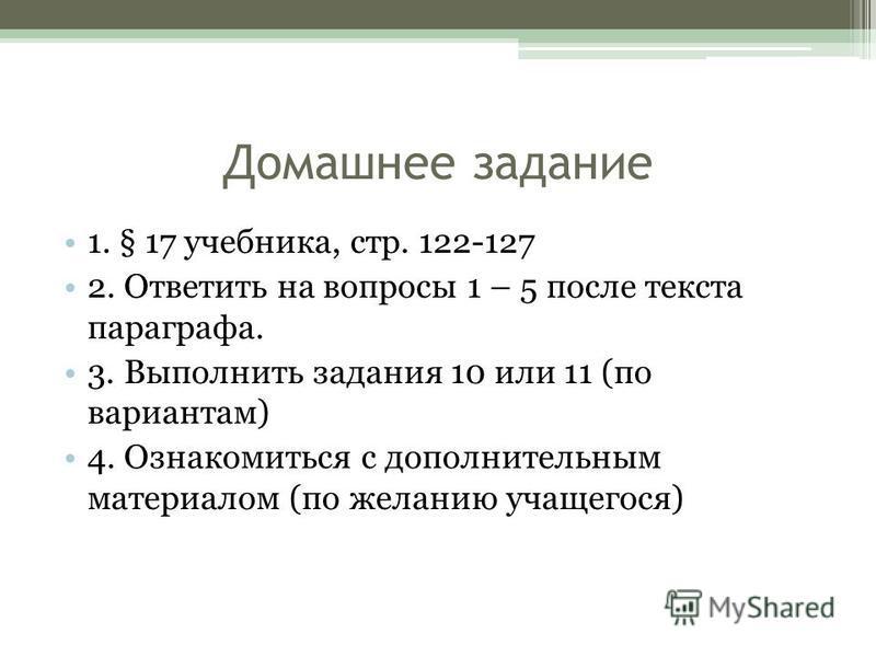 Домашнее задание 1. § 17 учебника, стр. 122-127 2. Ответить на вопросы 1 – 5 после текста параграфа. 3. Выполнить задания 10 или 11 (по вариантам) 4. Ознакомиться с дополнительным материалом (по желанию учащегося)