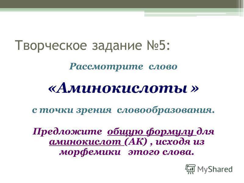 Творческое задание 5: Рассмотрите слово «Аминокислоты » с точки зрения словообразования. Предложите общую формулу для аминокислот (АК), исходя из морфемики этого слова.