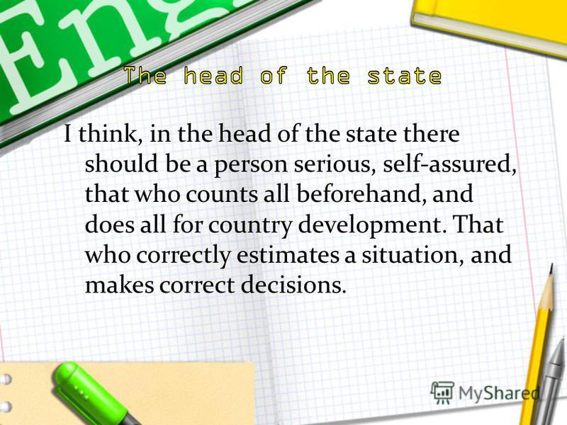 I think, in the head of the state there should be a person serious, self-assured, that who counts all beforehand, and does all for country development. That who correctly estimates a situation, and makes correct decisions.