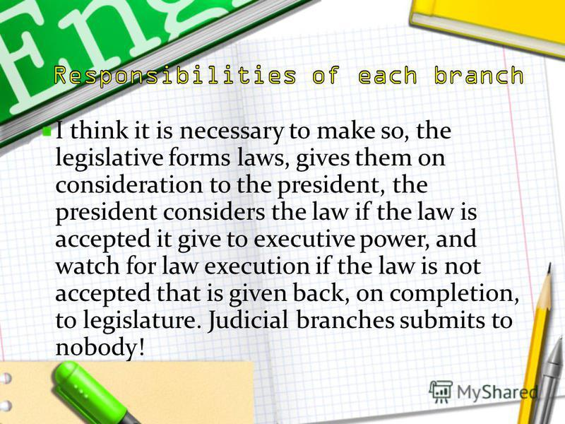 I think it is necessary to make so, the legislative forms laws, gives them on consideration to the president, the president considers the law if the law is accepted it give to executive power, and watch for law execution if the law is not accepted th