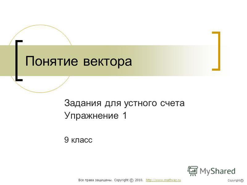 Понятие вектора Задания для устного счета Упражнение 1 9 класс Все права защищены. Copyright 2010. http://www.mathvaz.ruhttp://www.mathvaz.ru с Copyright с