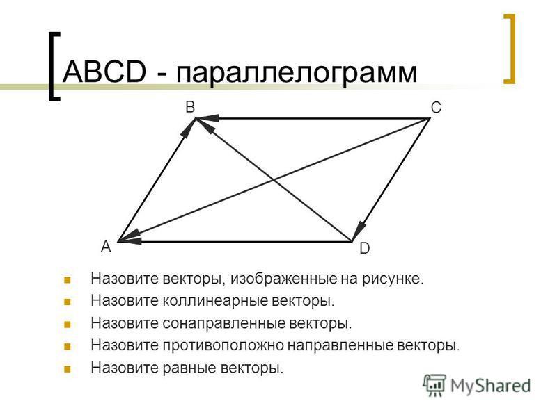 АВСD - параллелограмм Назовите векторы, изображенные на рисунке. Назовите коллинеарные векторы. Назовите сонаправленные векторы. Назовите противоположно направленные векторы. Назовите равные векторы. A B C D