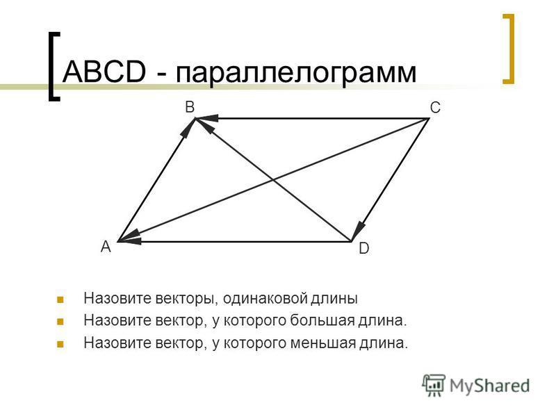 АВСD - параллелограмм Назовите векторы, одинаковой длины Назовите вектор, у которого большая длина. Назовите вектор, у которого меньшая длина. A B C D