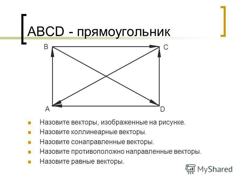 АВСD - прямоугольник Назовите векторы, изображенные на рисунке. Назовите коллинеарные векторы. Назовите сонаправленные векторы. Назовите противоположно направленные векторы. Назовите равные векторы. A B C D