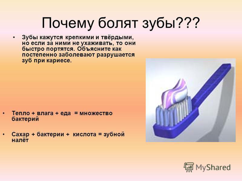 Почему болят зубы??? Зубы кажутся крепкими и твёрдыми, но если за ними не ухаживать, то они быстро портятся. Объясните как постепенно заболевают разрушается зуб при кариесе. Тепло + влага + еда = множество бактерий Сахар + бактерии + кислота = зубной
