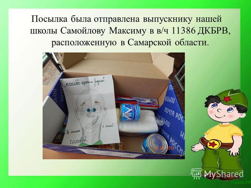 Посылка была отправлена выпускнику нашей школы Самойлову Максиму в в/ч 11386 ДКБРВ, расположенную в Самарской области.