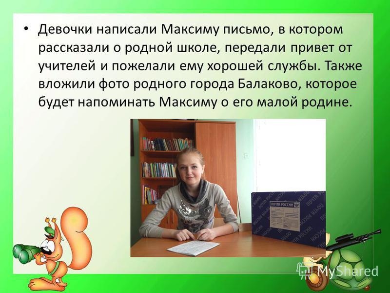 Девочки написали Максиму письмо, в котором рассказали о родной школе, передали привет от учителей и пожелали ему хорошей службы. Также вложили фото родного города Балаково, которое будет напоминать Максиму о его малой родине.