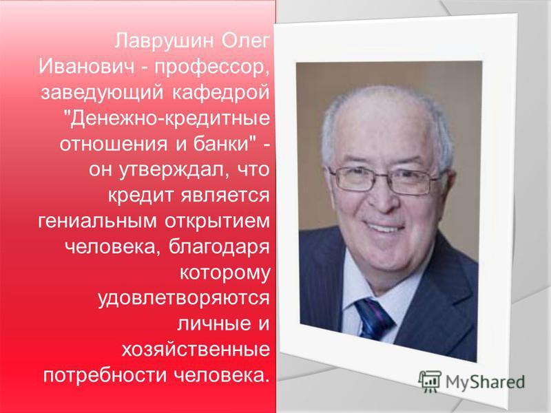 Лаврушин Олег Иванович - профессор, заведующий кафедрой Денежно-кредитные отношения и банки - он утверждал, что кредит является гениальным открытием человека, благодаря которому удовлетворяются личные и хозяйственные потребности человека.