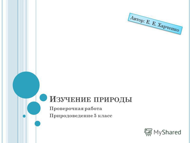 И ЗУЧЕНИЕ ПРИРОДЫ Проверочная работа Природоведение 5 класс Автор: Е. Е. Харченко