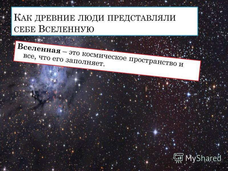 К АК ДРЕВНИЕ ЛЮДИ ПРЕДСТАВЛЯЛИ СЕБЕ В СЕЛЕННУЮ Вселенная – это космическое пространство и все, что его заполняет.