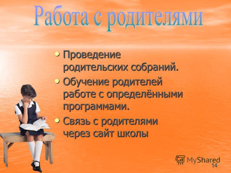 Проведение родительских собраний. Обучение родителей работе с определёнными программами. Связь с родителями через сайт школы 14