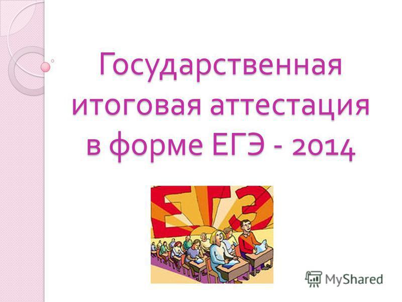 Государственная итоговая аттестация в форме ЕГЭ - 2014