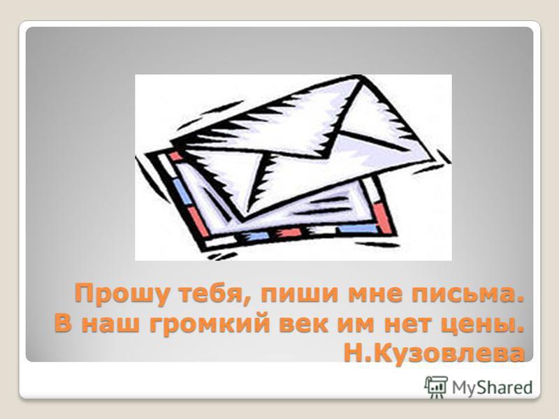 Прошу тебя, пиши мне письма. В наш громкий век им нет цены. Н.Кузовлева