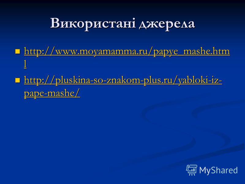 Використані джерела http://www.moyamamma.ru/papye_mashe.htm l http://www.moyamamma.ru/papye_mashe.htm l http://www.moyamamma.ru/papye_mashe.htm l http://www.moyamamma.ru/papye_mashe.htm l http://pluskina-so-znakom-plus.ru/yabloki-iz- pape-mashe/ http