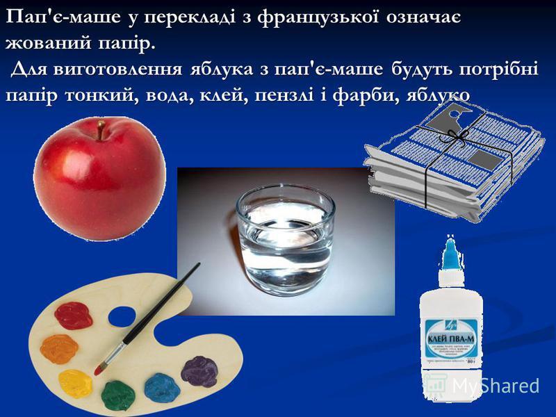 Пап'є-маше у перекладі з французької означає жований папір. Для виготовлення яблука з пап'є-маше будуть потрібні папір тонкий, вода, клей, пензлі і фарби, яблуко Для виготовлення яблука з пап'є-маше будуть потрібні папір тонкий, вода, клей, пензлі і