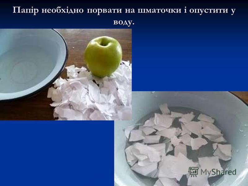 Папір необхідно порвати на шматочки і опустити у воду.