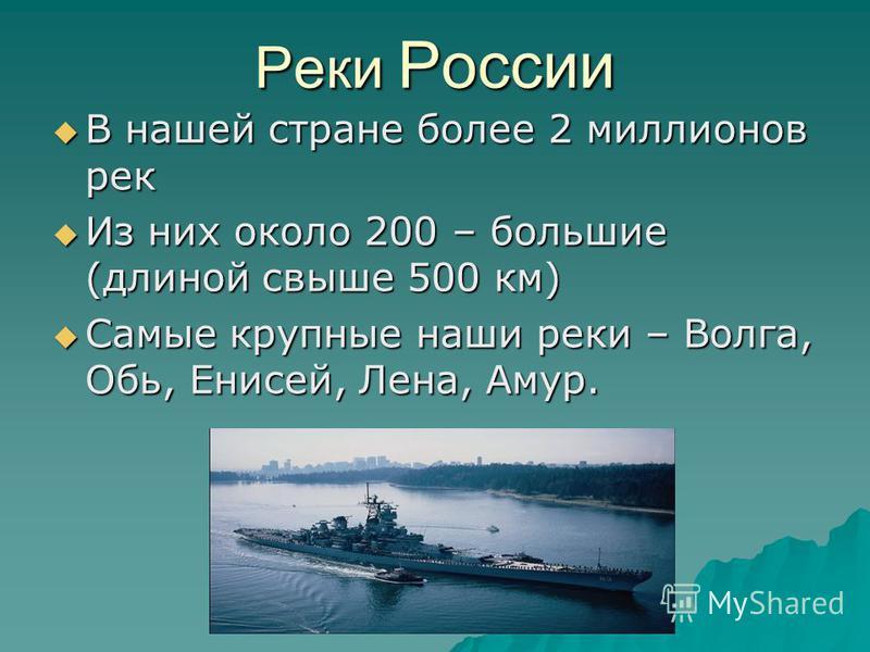 Реки России В нашей стране более 2 миллионов рек В нашей стране более 2 миллионов рек Из них около 200 – большие (длиной свыше 500 км) Из них около 200 – большие (длиной свыше 500 км) Самые крупные наши реки – Волга, Обь, Енисей, Лена, Амур. Самые кр