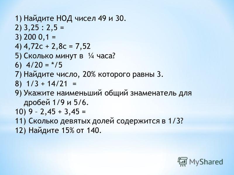1)Найдите НОД чисел 49 и 30. 2)3,25 : 2,5 = 3)200 0,1 = 4)4,72 с + 2,8 с = 7,52 5)Сколько минут в ¼ часа? 6) 4/20 = */5 7)Найдите число, 20% которого равны 3. 8) 1/3 + 14/21 = 9)Укажите наименьший общий знаменатель для дробей 1/9 и 5/6. 10) 9 – 2,45
