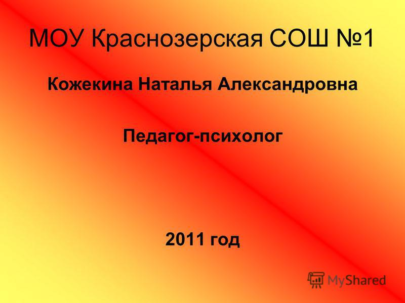 МОУ Краснозерская СОШ 1 Кожекина Наталья Александровна Педагог-психолог 2011 год
