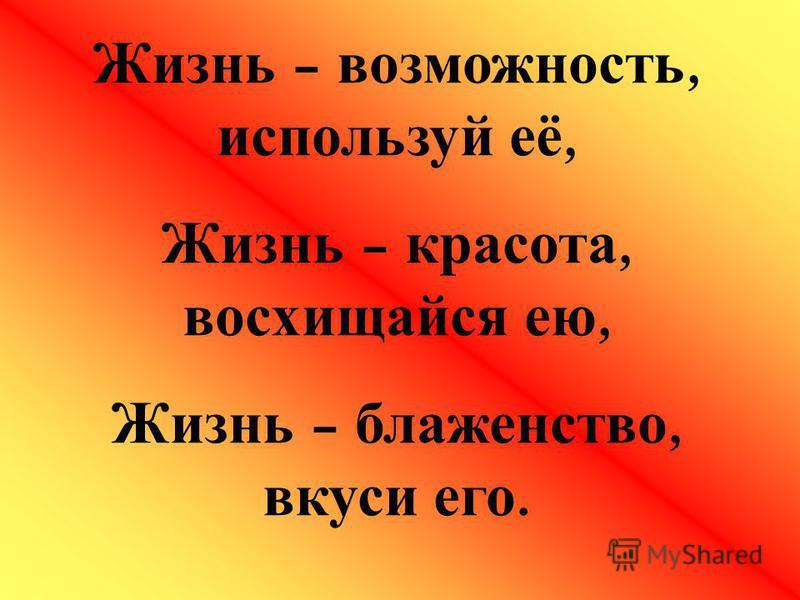 Жизнь – возможность, используй её, Жизнь – красота, восхищайся ею, Жизнь – блаженство, вкуси его.