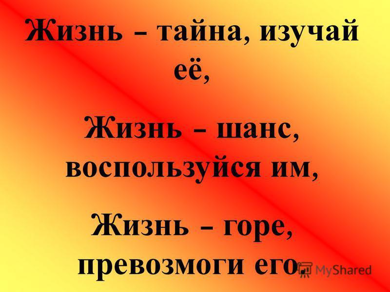 Жизнь – тайна, изучай её, Жизнь – шанс, воспользуйся им, Жизнь – горе, превозмоги его.