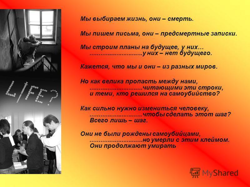 Мы выбираем жизнь, они – смерть. Мы пишем письма, они – предсмертные записки. Мы строим планы на будущее, у них…..............................у них – нет будущего. Кажется, что мы и они – из разных миров. Но как велика пропасть между нами,...........
