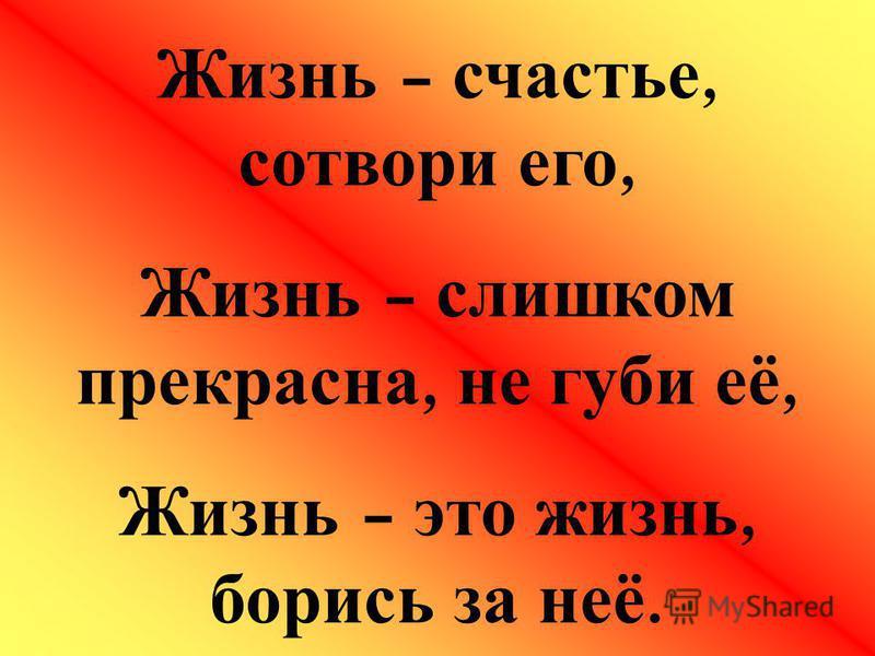 Жизнь – счастье, сотвори его, Жизнь – слишком прекрасна, не губи её, Жизнь – это жизнь, борись за неё.