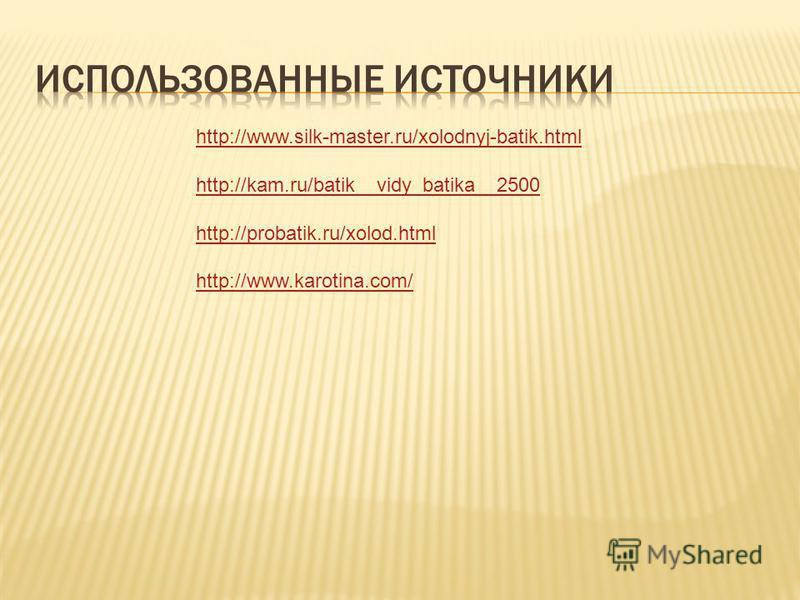 http://www.silk-master.ru/xolodnyj-batik.html http://kam.ru/batik__vidy_batika__2500 http://probatik.ru/xolod.html http://www.karotina.com/