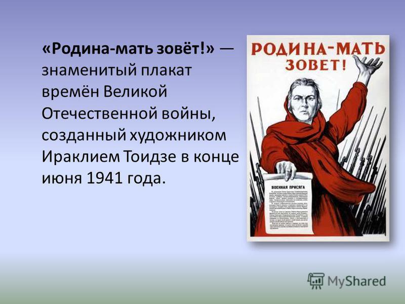 «Родина-мать зовёт!» знаменитый плакат времён Великой Отечественной войны, созданный художником Ираклием Тоидзе в конце июня 1941 года.
