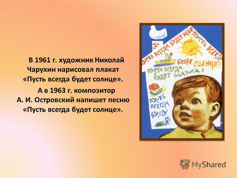 В 1961 г. художник Николай Чарухин нарисовал плакат «Пусть всегда будет солнце». А в 1963 г. композитор А. И. Островский напишет песню «Пусть всегда будет солнце».