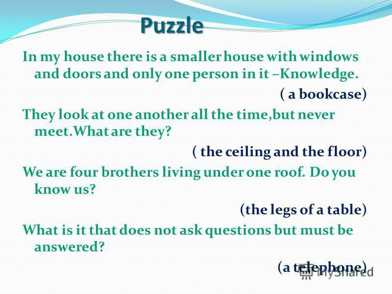 Puzzle Puzzle In my house there is a smaller house with windows and doors and only one person in it –Knowledge. ( a bookcase) They look at one another all the time,but never meet.What are they? ( the ceiling and the floor) We are four brothers living