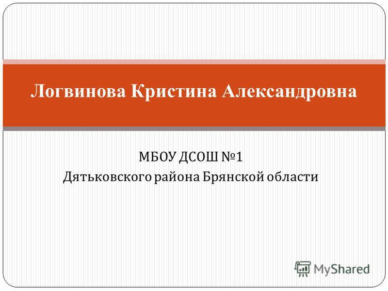 МБОУ ДСОШ 1 Дятьковского района Брянской области Логвинова Кристина Александровна