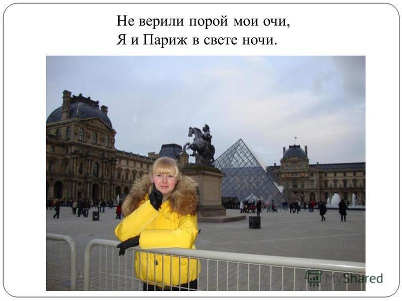 Не верили порой мои очи, Я и Париж в свете ночи.