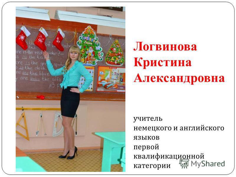 Логвинова Кристина Александровна учитель немецкого и английского языков первой квалификационной категории