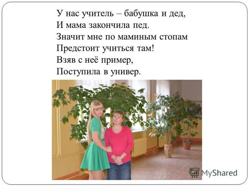 У нас учитель – бабушка и дед, И мама закончила пед. Значит мне по маминым стопам Предстоит учиться там! Взяв с неё пример, Поступила в универ.