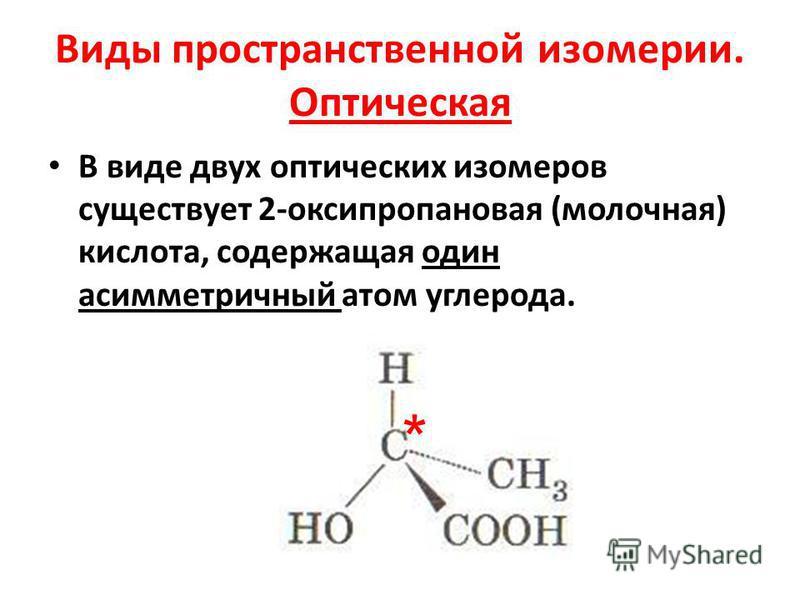 Виды пространственной изомерии. Оптическая В виде двух оптических изомеров существует 2-оксипропановая (молочная) кислота, содержащая один асимметричный атом углерода. *