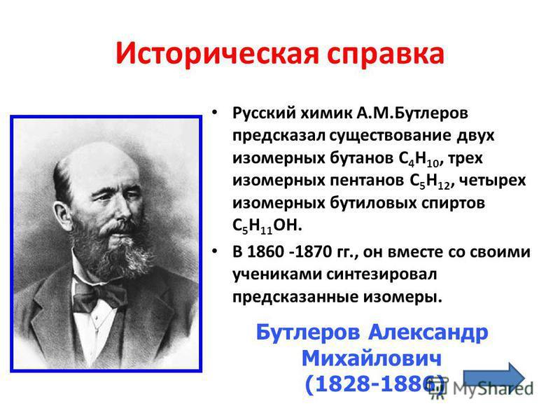 Историческая справка Русский химик А.М.Бутлеров предсказал существование двух изомерных бутанов С 4 Н 10, трех изомерных пентанов С 5 Н 12, четырех изомерных бутиловых спиртов С 5 Н 11 ОН. В 1860 -1870 гг., он вместе со своими учениками синтезировал