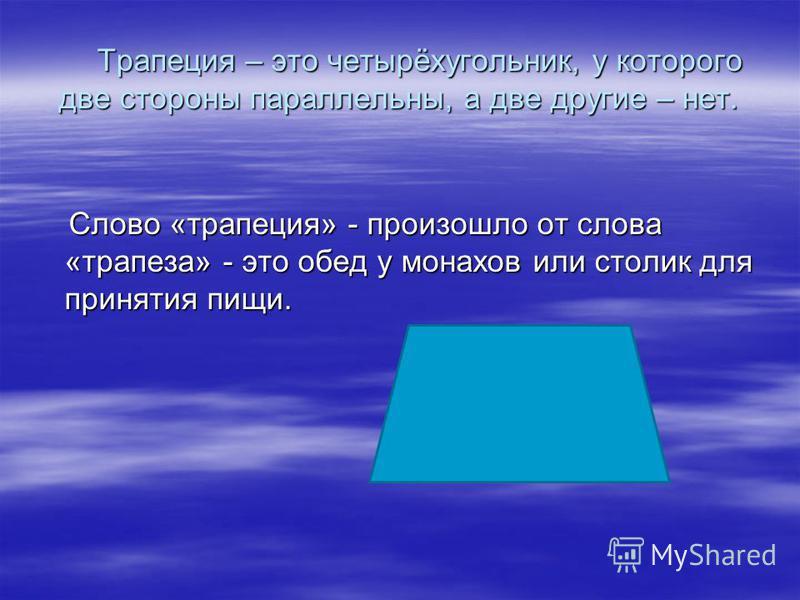 Трапеция – это четырёхугольник, у которого две стороны параллельны, а две другие – нет. Трапеция – это четырёхугольник, у которого две стороны параллельны, а две другие – нет. Слово «трапеция» - произошло от слова «трапеза» - это обед у монахов или с