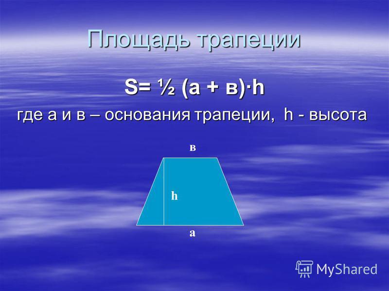 Площадь трапеции S= ½ (а + в)·h где а и в – основания трапеции, h - высота h а в