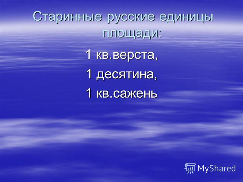 Старинные русские единицы площади: Старинные русские единицы площади: 1 кв.верста, 1 десятина, 1 кв.сажень