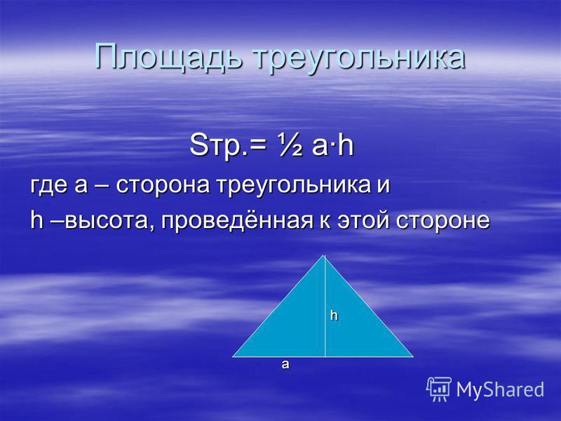 Площадь треугольника Sтр.= ½ а·h где а – сторона треугольника и h –высота, проведённая к этой стороне а h