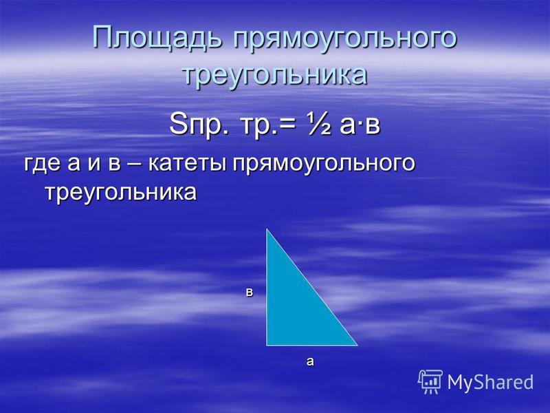 Площадь прямоугольного треугольника Sпр. тр.= ½ а·в где а и в – катеты прямоугольного треугольника а в