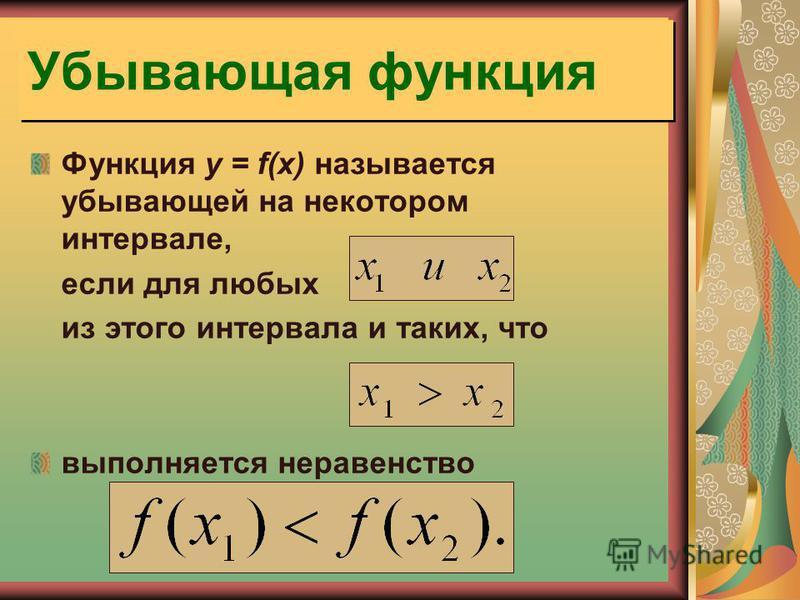 Убывающая функция Функция y = f(x) называется убывающей на некотором интервале, если для любых из этого интервала и таких, что выполняется неравенство