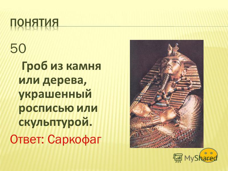 50 Гроб из камня или дерева, украшенный росписью или скульптурой. Ответ: Саркофаг