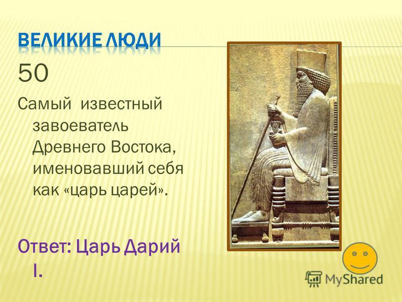 50 Самый известный завоеватель Древнего Востока, именовавший себя как «царь царей». Ответ: Царь Дарий I.