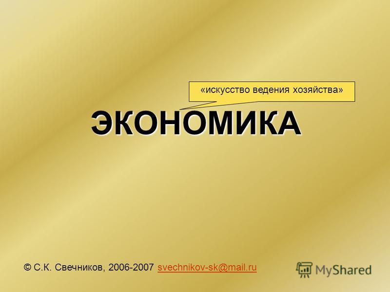 ЭКОНОМИКА © С.К. Свечников, 2006-2007 svechnikov-sk@mail.rusvechnikov-sk@mail.ru «искусство ведения хозяйства»
