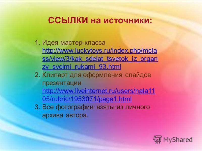 1. Идея мастер-класса http://www.luckytoys.ru/index.php/mcla ss/view/3/kak_sdelat_tsvetok_iz_organ zy_svoimi_rukami_93. html http://www.luckytoys.ru/index.php/mcla ss/view/3/kak_sdelat_tsvetok_iz_organ zy_svoimi_rukami_93. html 2. Клипарт для оформле