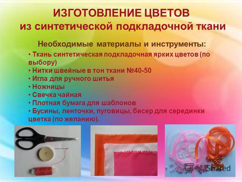 ИЗГОТОВЛЕНИЕ ЦВЕТОВ из синтетической подкладочной ткани Необходимые материалы и инструменты: Ткань синтетическая подкладочная ярких цветов (по выбору) Нитки швейные в тон ткани 40-50 Игла для ручного шитья Ножницы Свечка чайная Плотная бумага для шаб