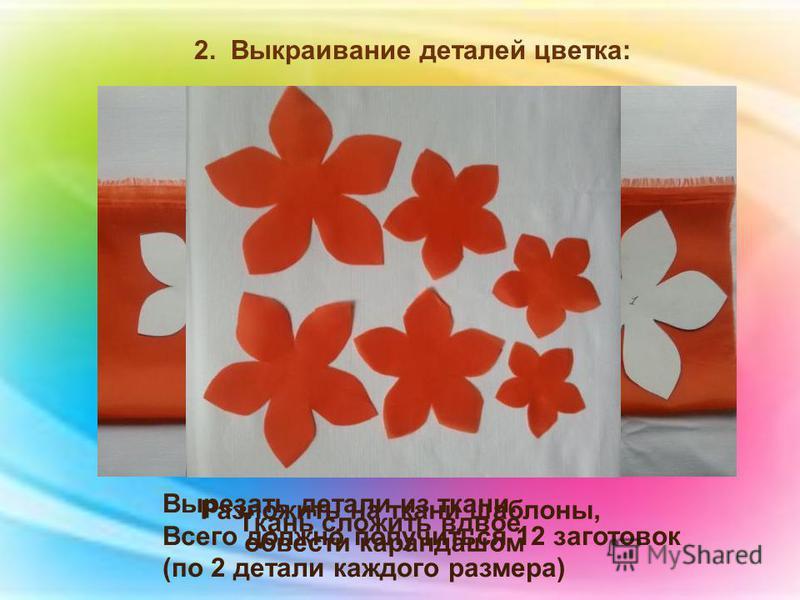 2. Выкраивание деталей цветка: Ткань сложить вдвое Разложить на ткани шаблоны, обвести карандашом Вырезать детали из ткани. Всего должно получиться 12 заготовок (по 2 детали каждого размера)