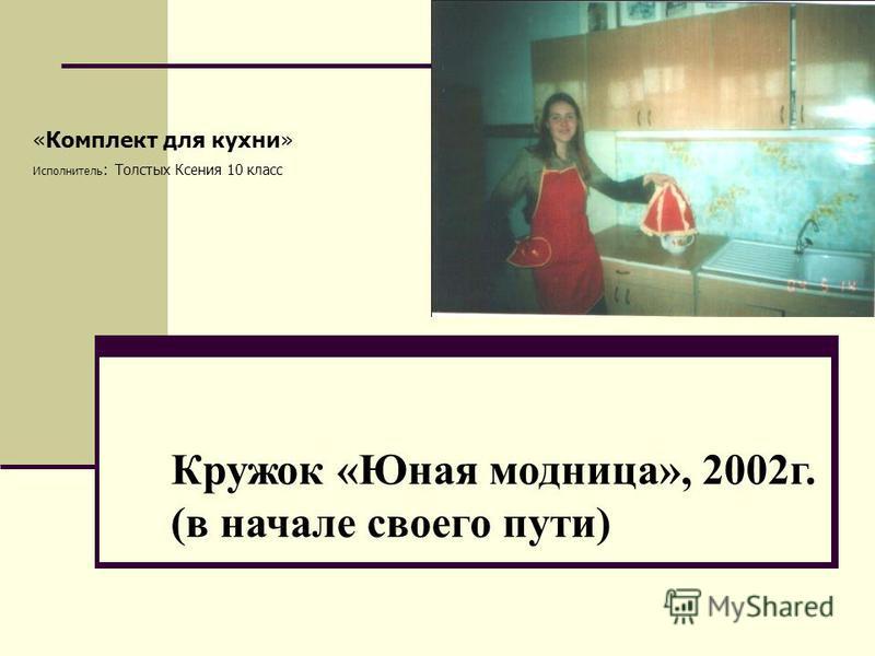 «Комплект для кухни» Исполнитель : Толстых Ксения 10 класс Кружок «Юная модница», 2002 г. (в начале своего пути)